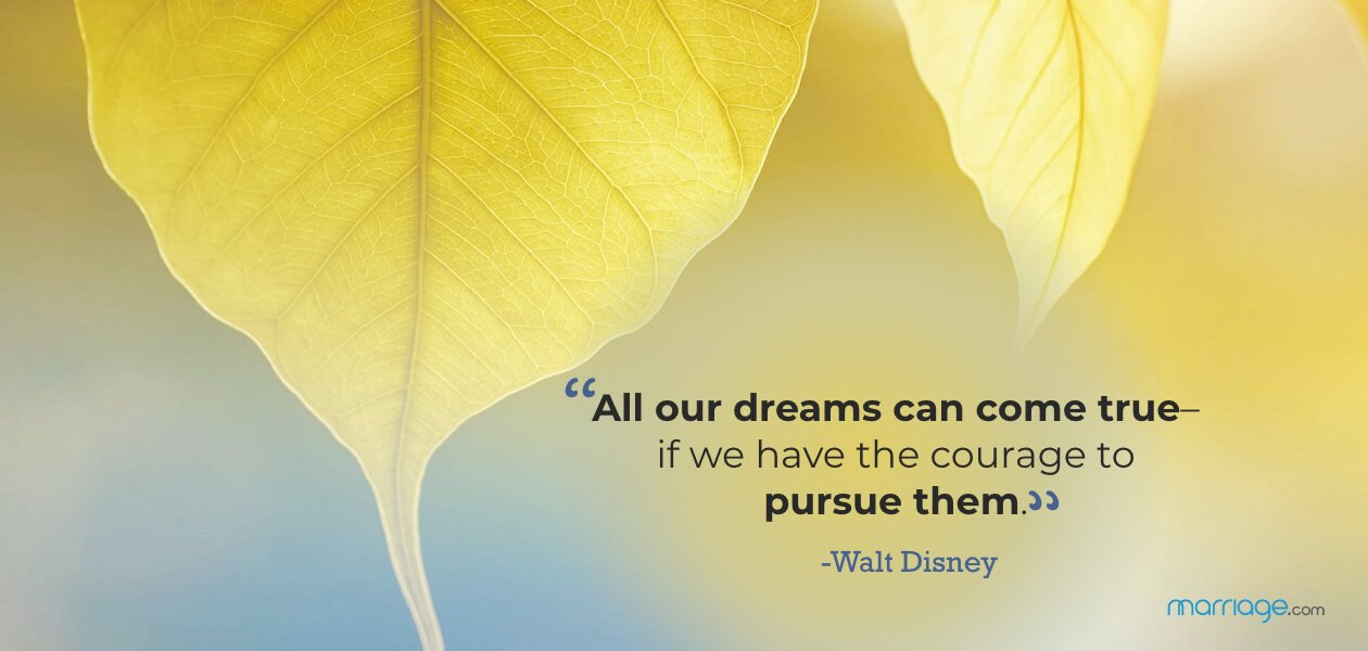 """All our dreams can come true–if we have the courage to pursue them."" -Walt Disney"