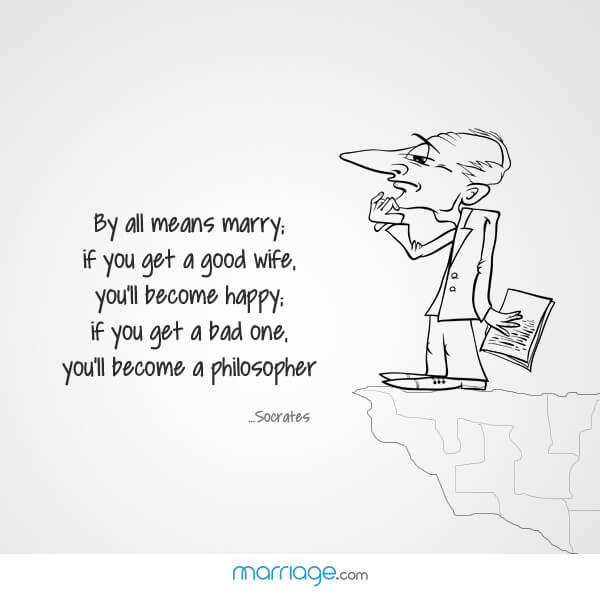 By all means marry; if you get a good wife, you'll became happy; if you get a bed one, you'll become a philosopher! - Socrates