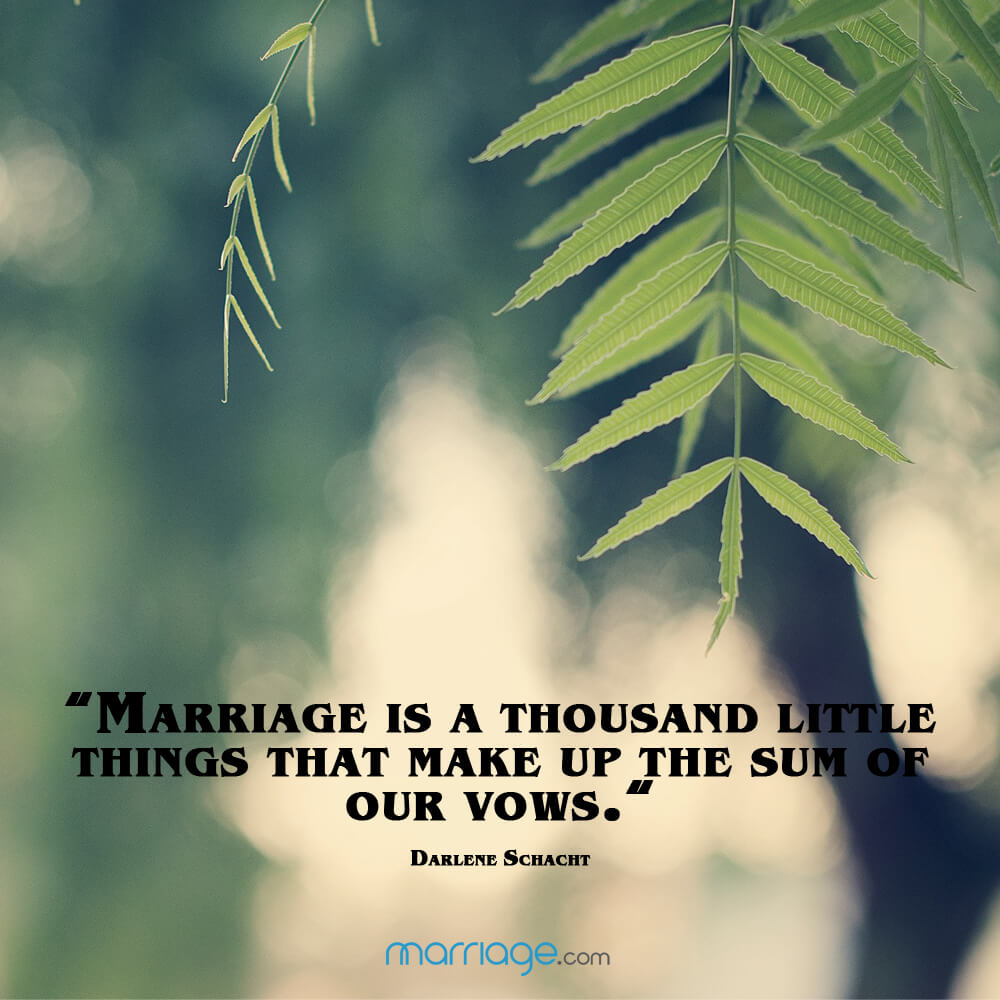 """Marriage is a thousand little things that make up the sum of our vows.\"" - Darlene Schacht"