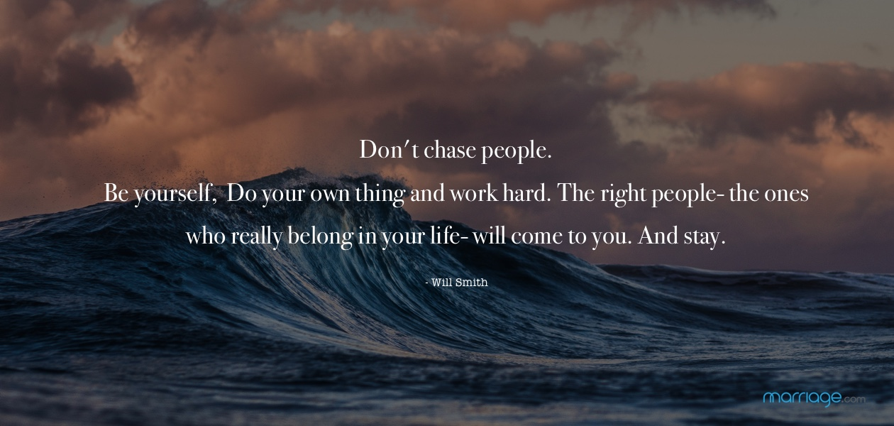Don't chase people. Be yourself, do your own thing and work hard. The right people- the ones who really belong in your life- will come to you. And stay - Will Smith