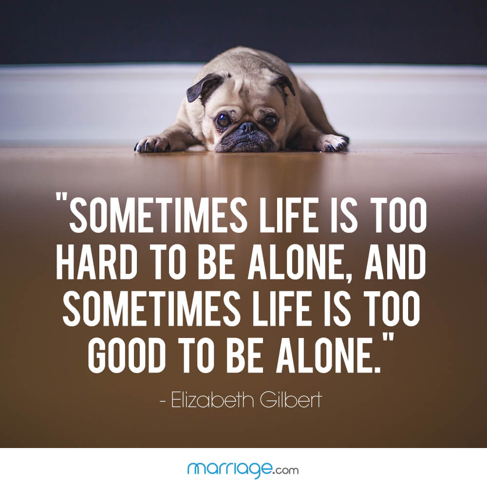 """Sometimes life is too hard to be alone, and sometimes life is too good to be alone."" - Elizabeth Gilbert"