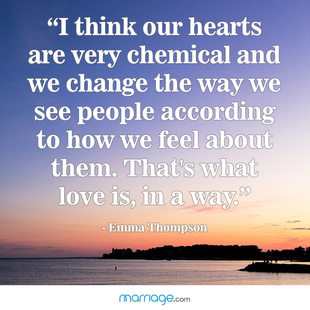 """I think our hearts are very chemical and we change the way we see people according to how we feel about them. that\'s what love is, in a way.\"" - Emma Thompson"