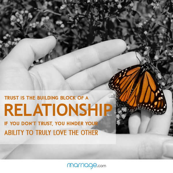 Trust is the building block of  a relationship If you don't trust, you hinder your ability to truly love the other !