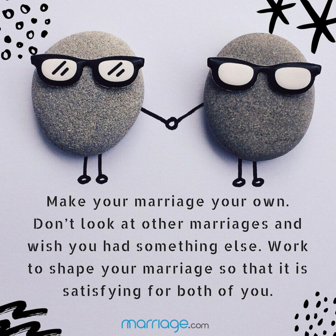 Make your marriage your own. Don't look at other marriages and wish you had something else. Work to shape your marriage so that it is satisfying for both of you.