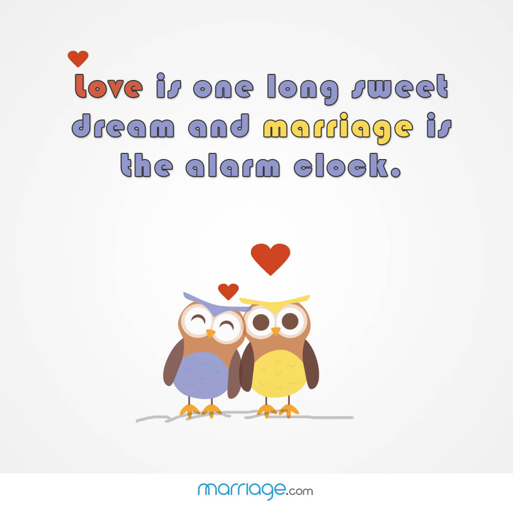 Love is one long sweet dream and marriage is the alarm clock.