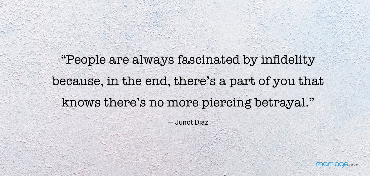 """People are always fascinated by infidelity because, in the end, there's a part of you that knows there's no more piercing betrayal."" — Junot Diaz"