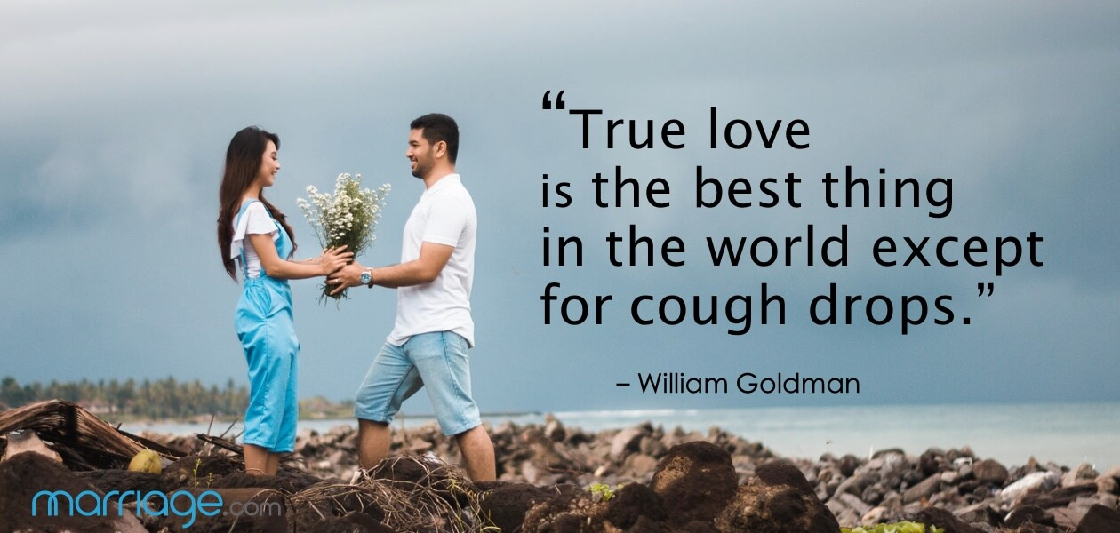 """True love is the best thing in the world, except for cough drops."" – William Goldman"