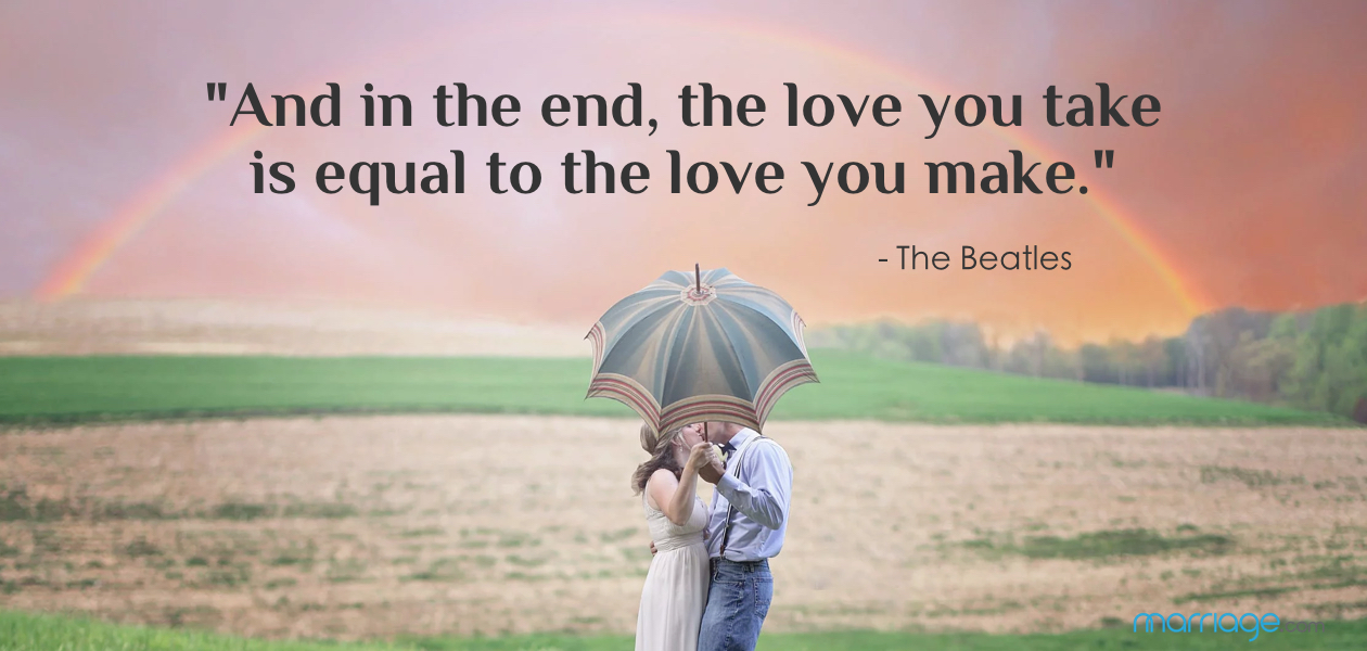 """And in the end, the love you take is equal to the love you make."" - The Beatles ""A wedding is an event, but marriage is life."" -  Myles Munroe"