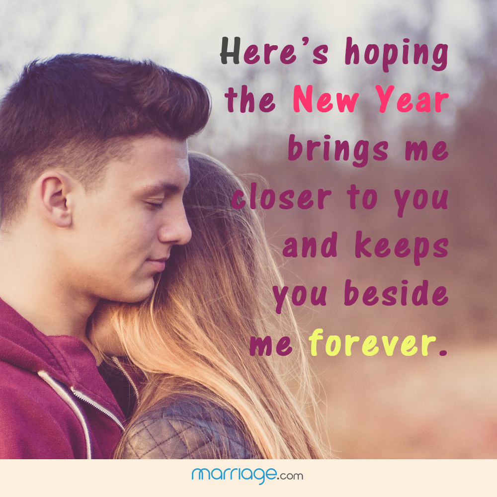 Here's hoping the new year  brings me closer to you and keeps you beside me forever.