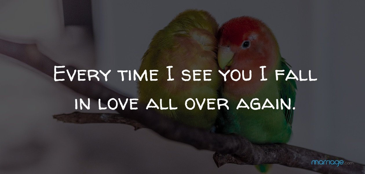 Every time I see you I fall in love all over again.