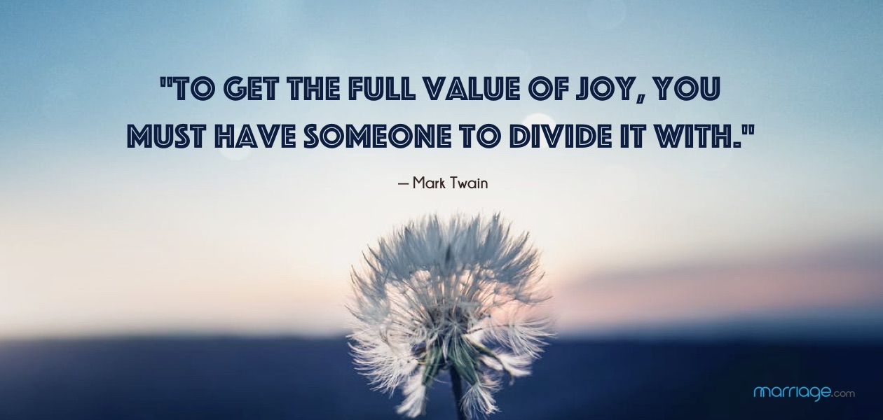 """To get the full value of joy, you must have someone to divide it with.\"" — Mark Twain"