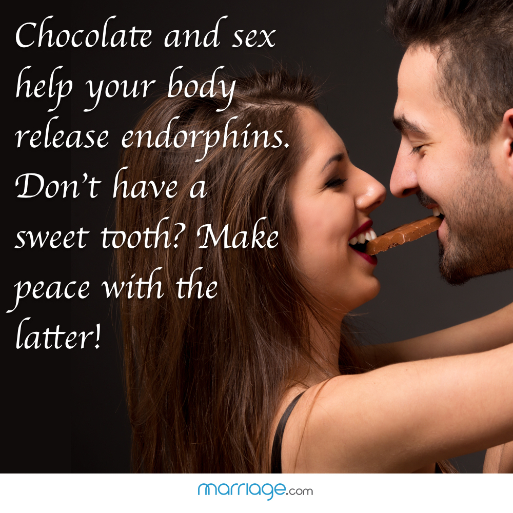 Chocolate and sex help your body release endorphins. Don't have a sweet tooth? Make peace with the latter!