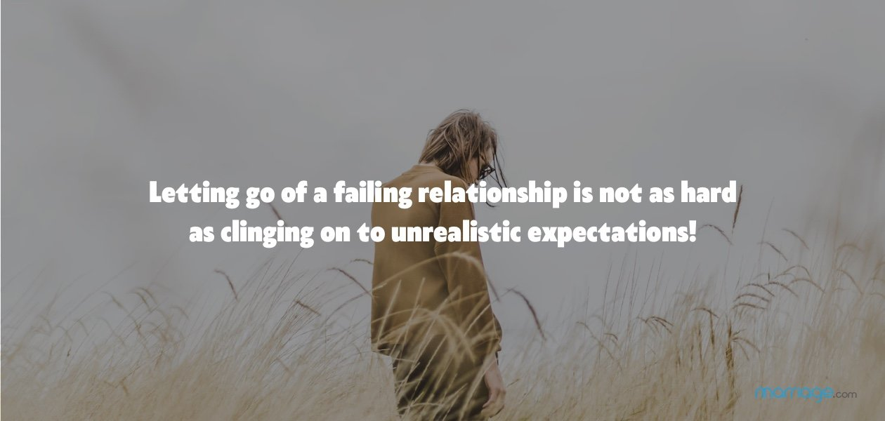 Letting go of a failing relationship is not as hard as clinging on to unrealistic expectations!