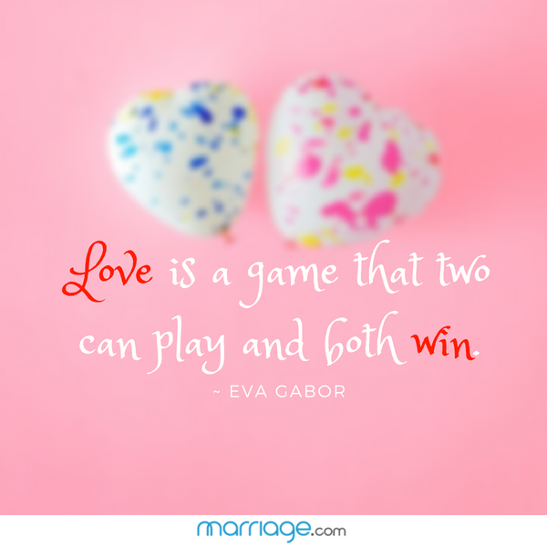 Love is a game that two can play and both win. ~ Eva Gabor