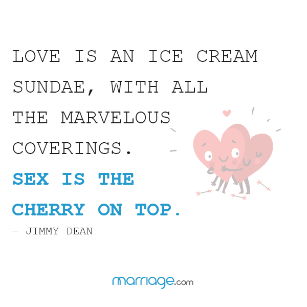 Love is an ice cream sundae, with all the marvelous coverings. Sex is the cherry on top. — Jimmy Dean