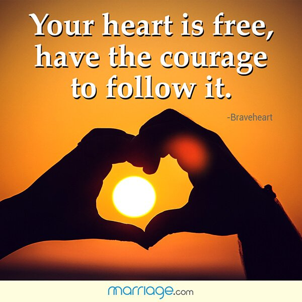 Your heart is free, have the courage to follow it. - Braveheart