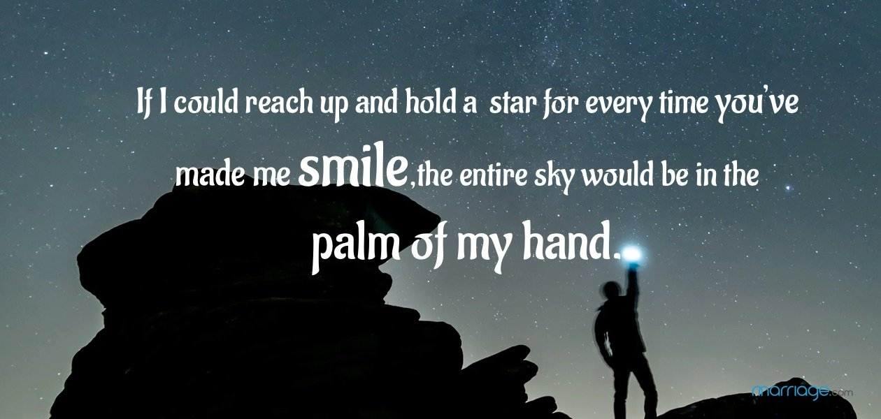 If I could reach up and hold a star for every time you've made me smile, the entire sky would be in the palm of my hand.