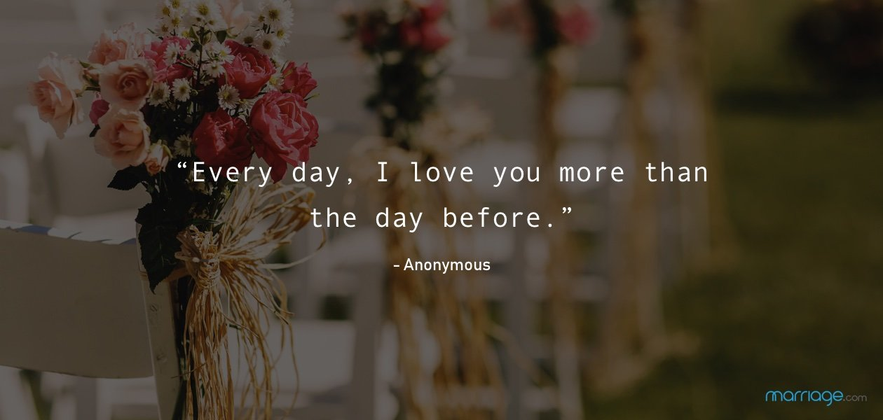 """Every day, I love you more than the day before."" - Anonymous"