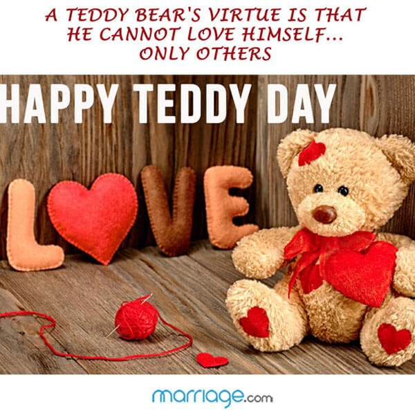 A teddy bear's virtue is that he cannot love himself... only others. Happy Teddy Day