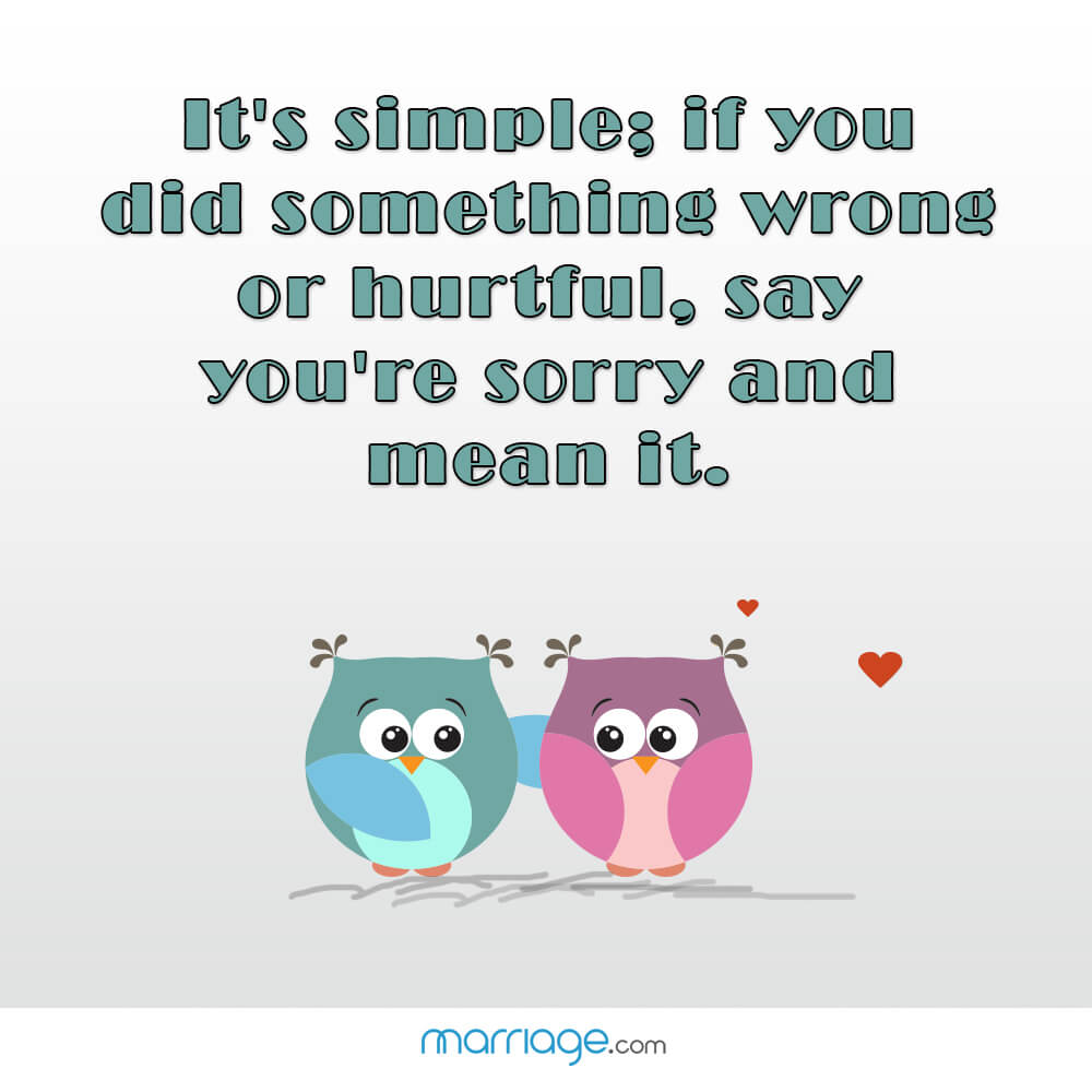 It's simple; if you did something wrong or hurtful, say you're sorry and mean it.