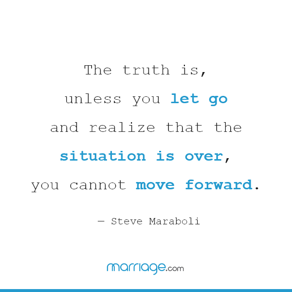 The truth is, unless you let go and realize that the situation is over, you cannot move forward. — Steve Maraboli