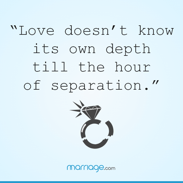 """Love doesn't know its own depth till the hour of separation."""