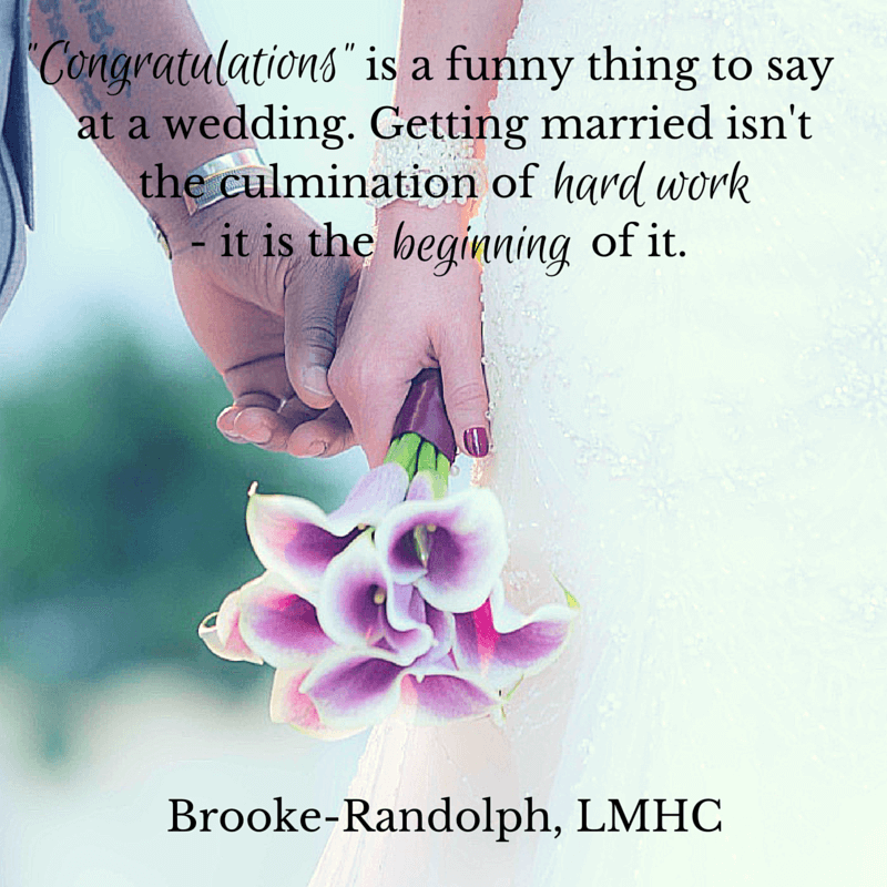 """Congratulations\"" is a funny thing to say at a wedding. Getting married isn\'t the culmination of hard work - it is the beginning of it. Brooke-Randolph, LMHC"