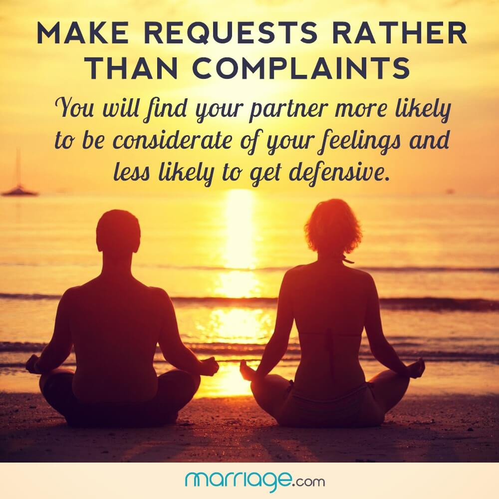 Make requests rather then complaints you will find your partner more likely to be considerate of your feelings and less likely to get defensive.