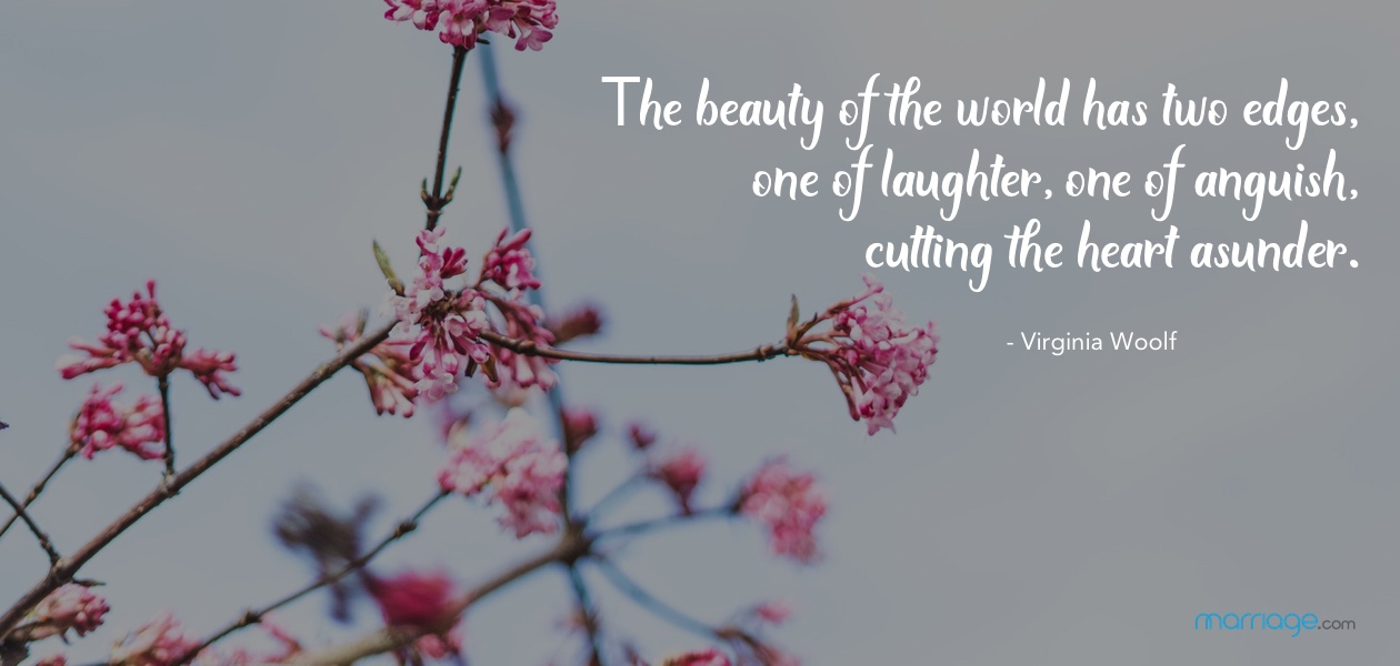 The beauty of the world has two edges, one of laughter, one of anguish, cutting the heart asunder. - Virginia Woolf