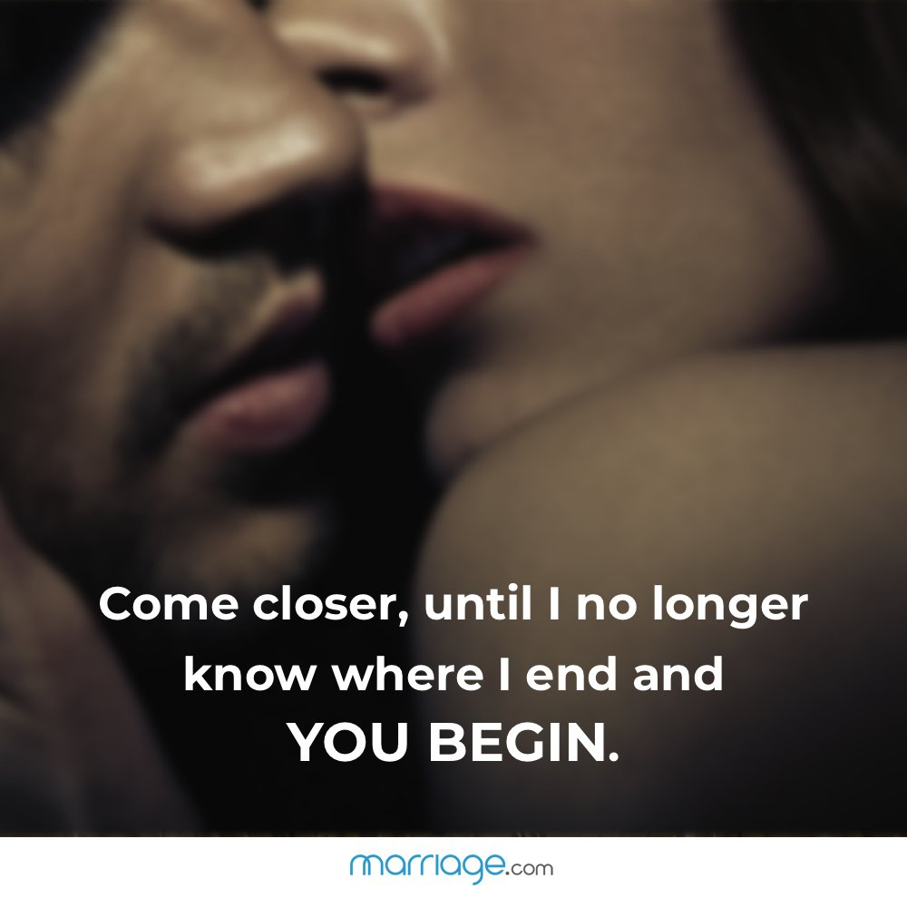 Come closer, until I no longer know where I end and you begin.