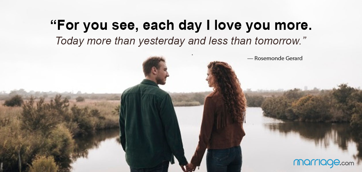 """For you see, each day I love you more. Today more than yesterday and less than tomorrow."" — Rosemonde Gerard"