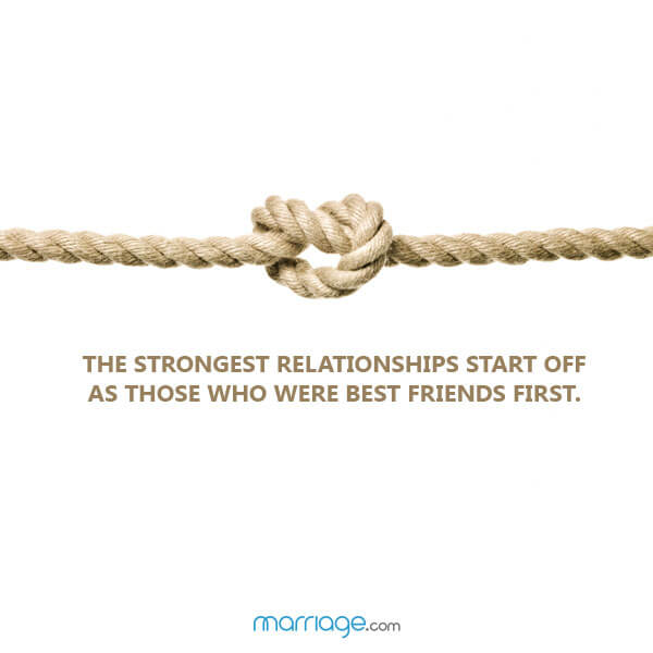 The strongest relationships start off as those who were best friends first.