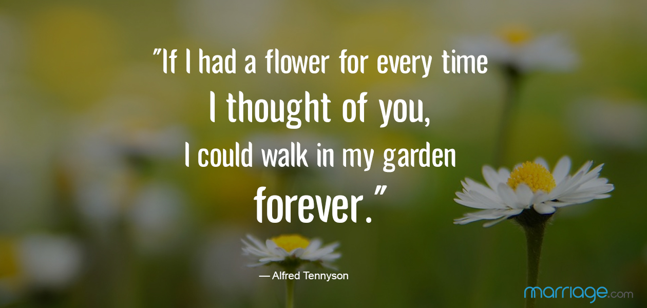 """If I had a flower for every time I thought of you, I could walk in my garden forever."" —​ Alfred Tennyson"