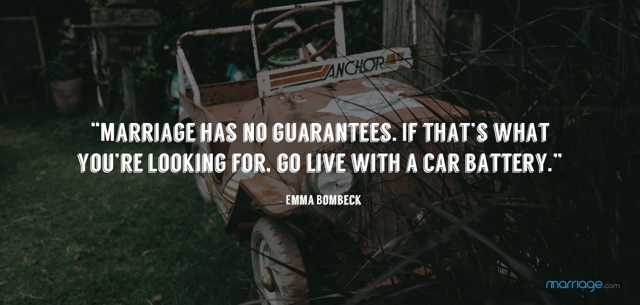 """Marriage has no guarantees. If that's what you're looking for, go live with a car battery."" - Emma Bombeck"