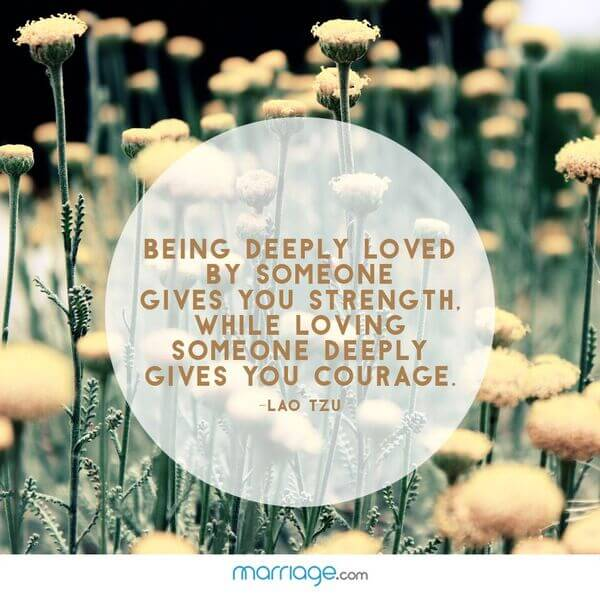 Being deeply loved by someone gives you strength. while loving someone deeply gives you courage. - Lao Tzu