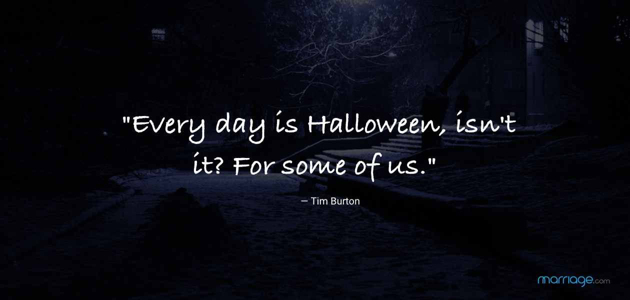 """Every day is Halloween, isn\'t it? For some of us.\""— Tim Burton"