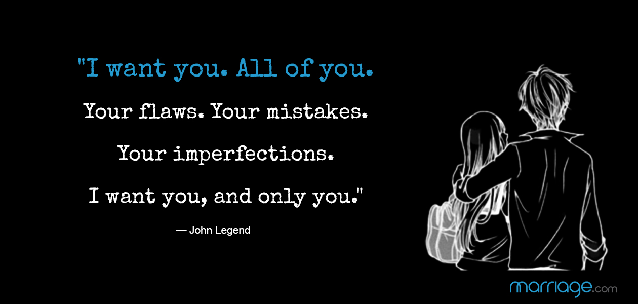 """I want you. All of you. Your flaws. Your mistakes. Your imperfections. I want you, and only you."" —​ John Legend"