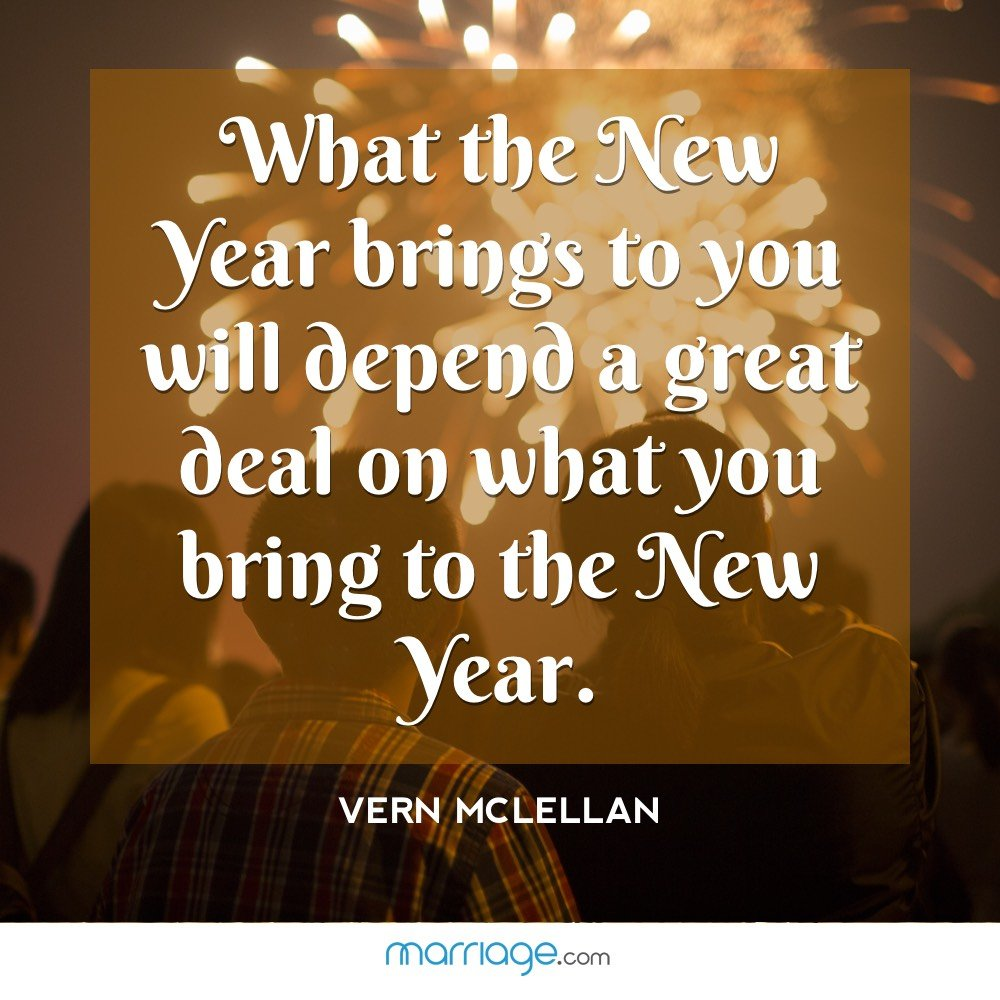 What the New Year brings to you will depend a great deal on what you bring to the New Year. – Vern McLellan
