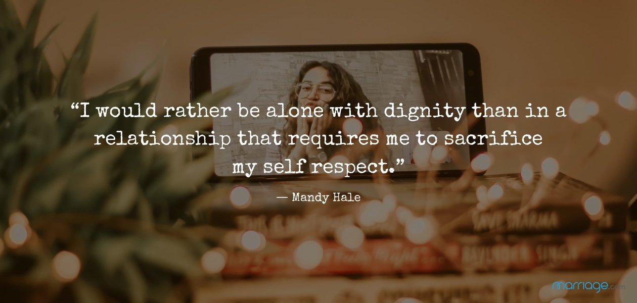 """I would rather be alone with dignity than in a relationship that requires me to sacrifice my self respect."" ― Mandy Hale"