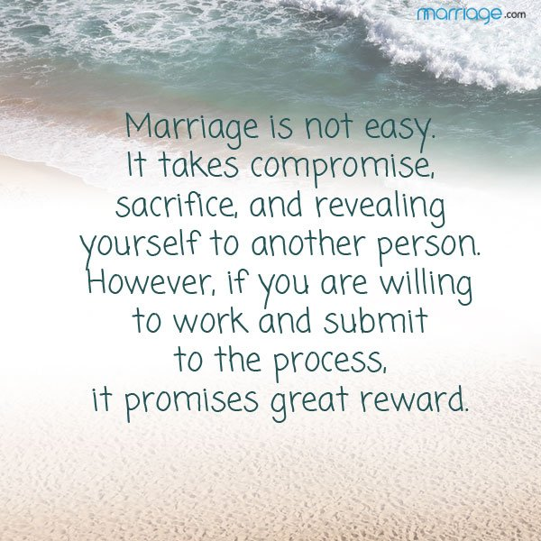 Marriage is not easy.  It takes compromise, sacrifice, and revealing yourself to another person.  However, if you are willing to work and submit to the process, it promises great reward.