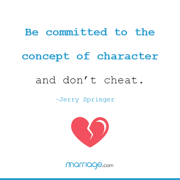 Be committed to the concept of character and don't cheat.- Jerry Springer