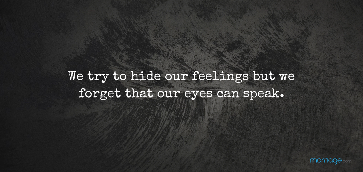 We try to hide our feelings but we forget that our eyes can speak.