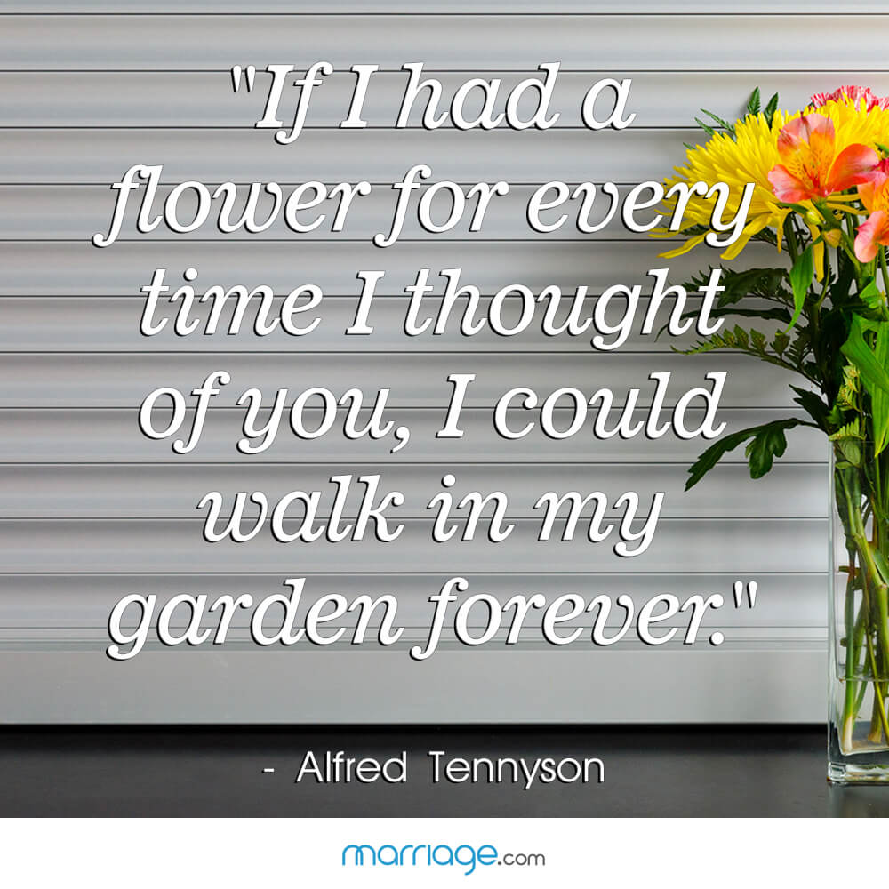 """If I had a flower for every time I thought of you, I could walk in my garden forever.\"" - Alfred Tennyson"