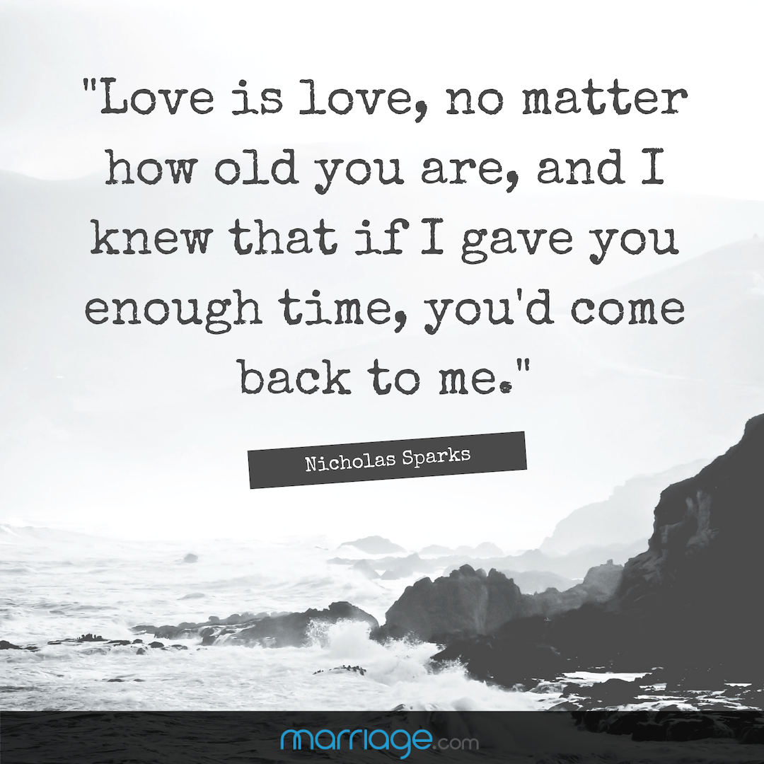""\""""Love is love, no matter how old you are, and I knew that if I gave you enough time, you'd come back to me."""" - Nicholas Sparks""1080|1080|?|en|2|91baf8b1f7ef810e3d84ccf02f5008ec|False|UNLIKELY|0.326864093542099
