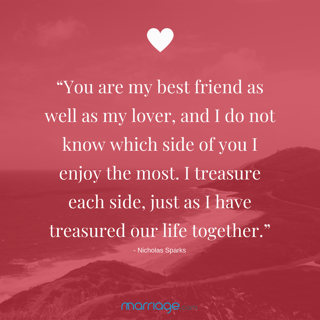 """""""You are my best friend as well as my lover, and I do not know which side of you I enjoy the most. I treasure each side, just as I have treasured our life together."""" - Nicholas Sparks"""