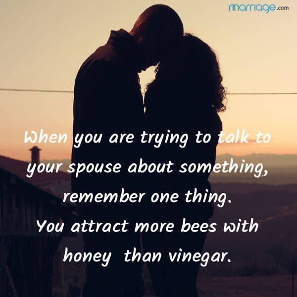 When you are trying to talk to your spouse about something, remember one thing. You attract more bees with honey than vinegar.