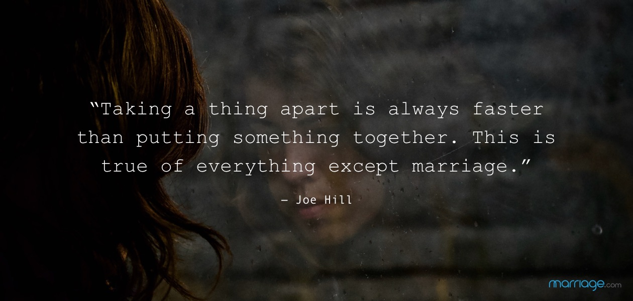"""Taking a thing apart is always faster than putting something together. This is true of everything except marriage."" ― Joe Hill"