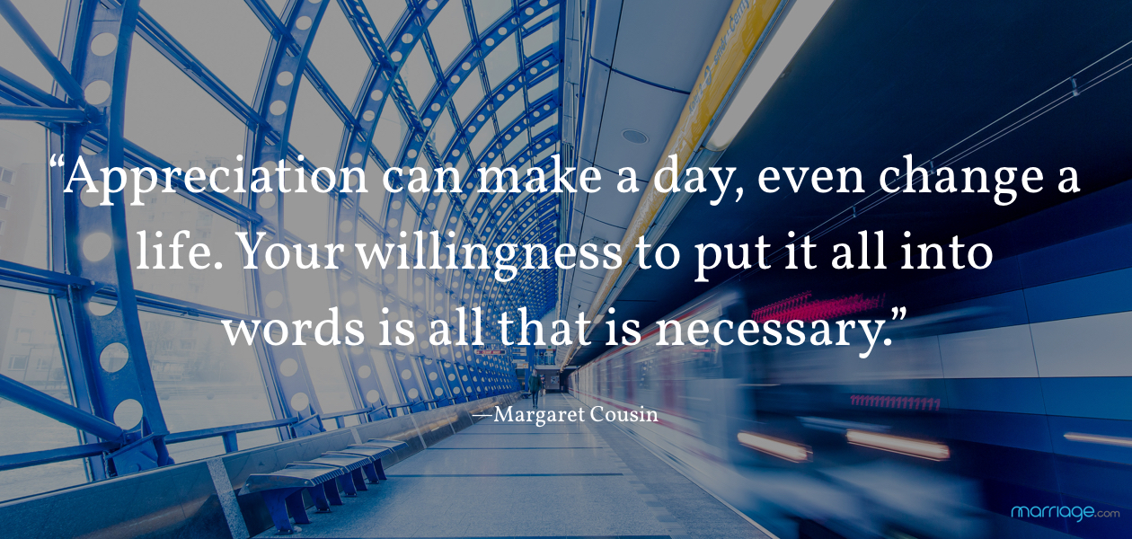 """Appreciation can make a day, even change a life. Your willingness to put it all into words is all that is necessary."" —Margaret Cousin"