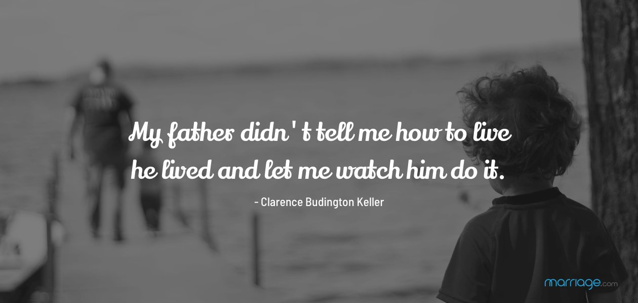 My father didn\'t tell me how to live; he lived and let me watch him do it. - Clarence Budington Keller