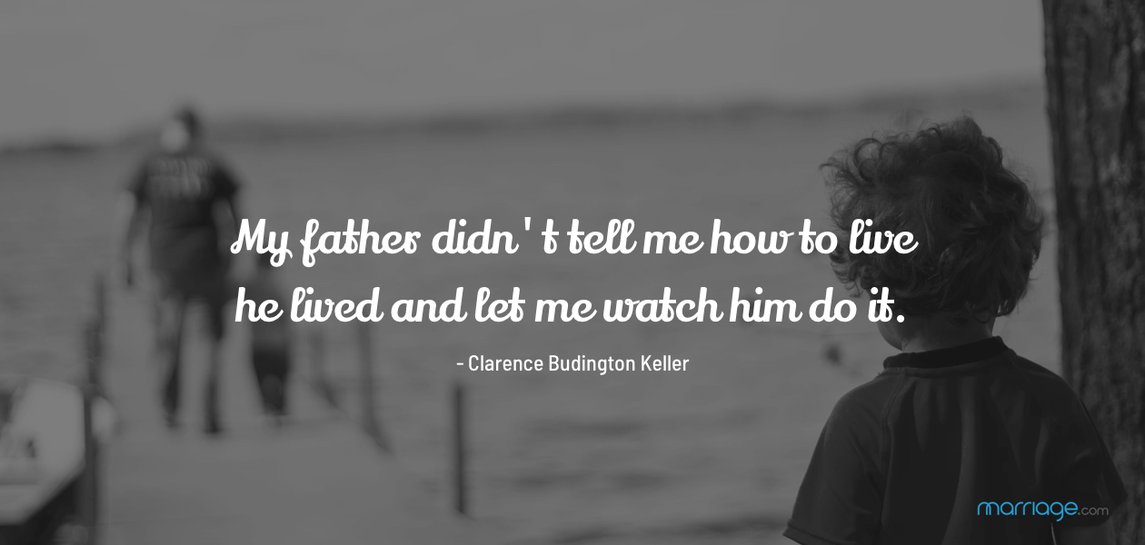 My father didn't tell me how to live; he lived and let me watch him do it. - Clarence Budington Keller